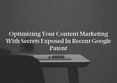 Optimizing your Content Marketing with Secrets Exposed in Recent Google Patent