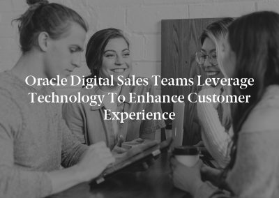 Oracle Digital Sales Teams Leverage Technology to Enhance Customer Experience
