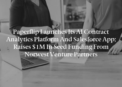 Paperflip Launches Its AI Contract Analytics Platform and Salesforce App; Raises $1M in Seed Funding From Norwest Venture Partners