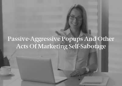 Passive-Aggressive Popups and Other Acts of Marketing Self-Sabotage