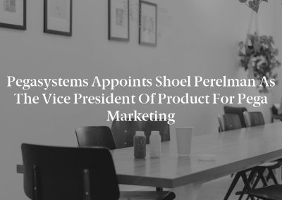 Pegasystems Appoints Shoel Perelman As The Vice President Of Product For Pega Marketing