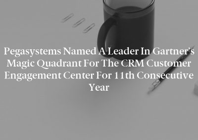 Pegasystems Named a Leader in Gartner's Magic Quadrant for the CRM Customer Engagement Center for 11th Consecutive Year
