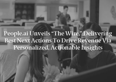 """People.ai Unveils """"The Wire,"""" Delivering Best Next Actions to Drive Revenue via Personalized, Actionable Insights"""