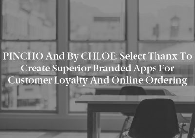 PINCHO and by CHLOE. Select Thanx to Create Superior Branded Apps for Customer Loyalty and Online Ordering
