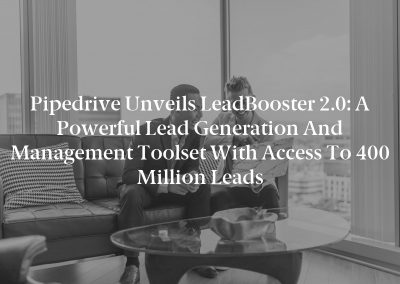 Pipedrive Unveils LeadBooster 2.0: A Powerful Lead Generation and Management Toolset with Access to 400 Million Leads