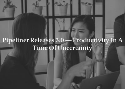 Pipeliner Releases 3.0 — Productivity in a Time of Uncertainty