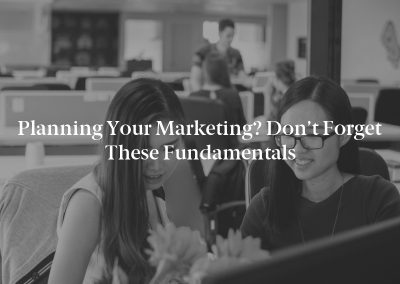 Planning Your Marketing? Don't Forget These Fundamentals