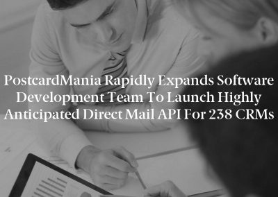 PostcardMania Rapidly Expands Software Development Team to Launch Highly Anticipated Direct Mail API for 238 CRMs