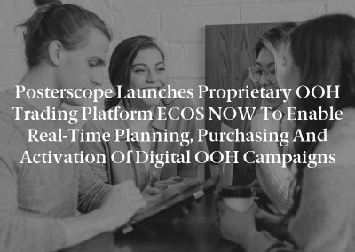 Posterscope Launches Proprietary OOH Trading Platform ECOS NOW to Enable Real-Time Planning, Purchasing and Activation of Digital OOH Campaigns