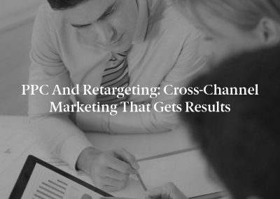 PPC and Retargeting: Cross-Channel Marketing That Gets Results
