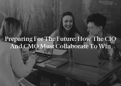 Preparing for the Future: How the CIO and CMO Must Collaborate to Win