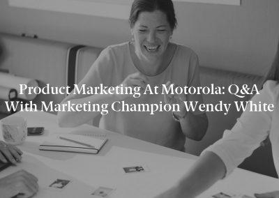 Product Marketing at Motorola: Q&A With Marketing Champion Wendy White