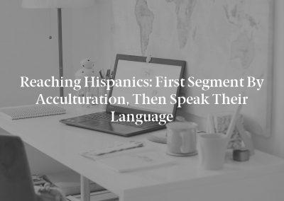 Reaching Hispanics: First Segment by Acculturation, Then Speak Their Language