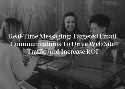Real-Time Messaging: Targeted Email Communications to Drive Web Site Traffic and Increase ROI