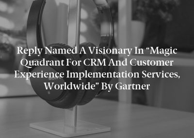 """Reply Named a Visionary in """"Magic Quadrant for CRM and Customer Experience Implementation Services, Worldwide"""" by Gartner"""