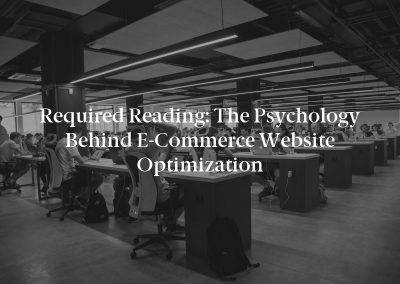 Required Reading: The Psychology Behind E-Commerce Website Optimization