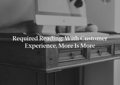 Required Reading: With Customer Experience, More Is More