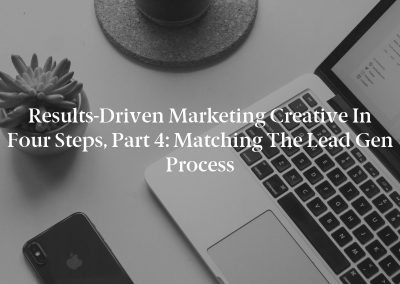 Results-Driven Marketing Creative in Four Steps, Part 4: Matching the Lead Gen Process