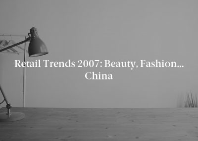 Retail Trends 2007: Beauty, Fashion… China