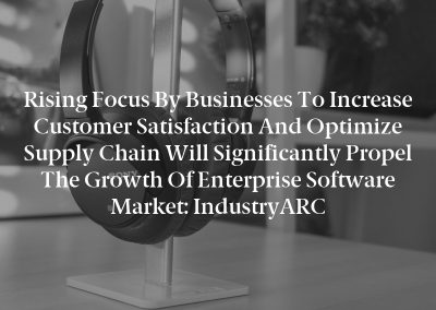 Rising Focus by Businesses to Increase Customer Satisfaction and Optimize Supply Chain Will Significantly Propel the Growth of Enterprise Software Market: IndustryARC