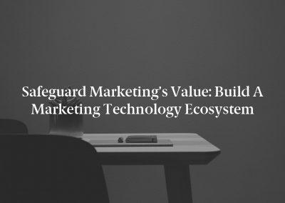 Safeguard Marketing's Value: Build a Marketing Technology Ecosystem