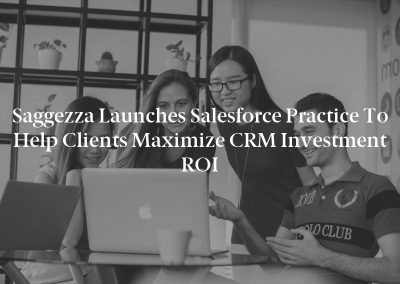 Saggezza Launches Salesforce Practice to Help Clients Maximize CRM Investment ROI