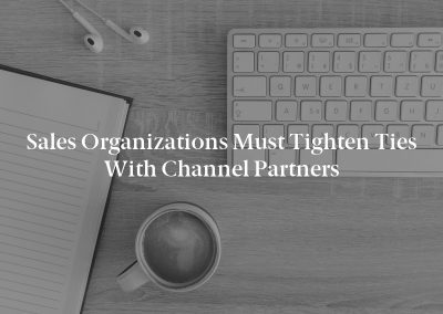 Sales Organizations Must Tighten Ties With Channel Partners