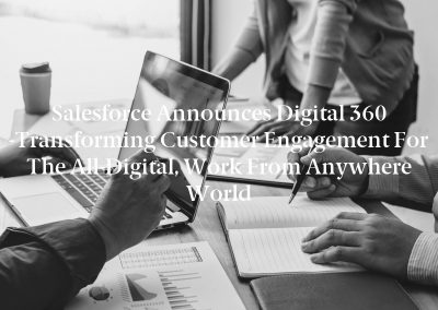 Salesforce Announces Digital 360 -Transforming Customer Engagement for the All-Digital, Work from Anywhere World