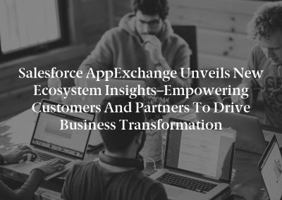 Salesforce AppExchange Unveils New Ecosystem Insights–Empowering Customers and Partners to Drive Business Transformation