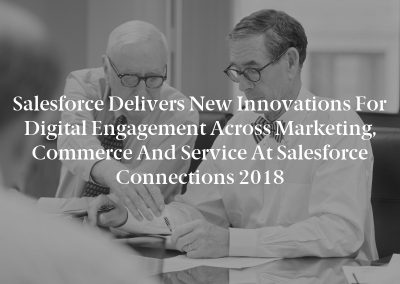 Salesforce Delivers New Innovations for Digital Engagement Across Marketing, Commerce and Service at Salesforce Connections 2018