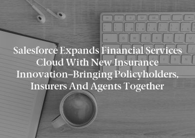 Salesforce Expands Financial Services Cloud with New Insurance Innovation–Bringing Policyholders, Insurers and Agents Together