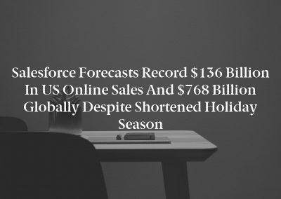 Salesforce Forecasts Record $136 Billion in US Online Sales and $768 Billion Globally Despite Shortened Holiday Season