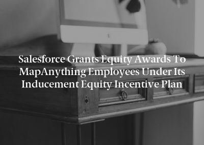 Salesforce Grants Equity Awards to MapAnything Employees Under Its Inducement Equity Incentive Plan