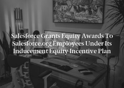 Salesforce Grants Equity Awards to Salesforce.org Employees Under Its Inducement Equity Incentive Plan