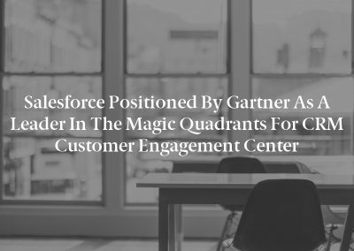 Salesforce Positioned by Gartner as a Leader in the Magic Quadrants for CRM Customer Engagement Center