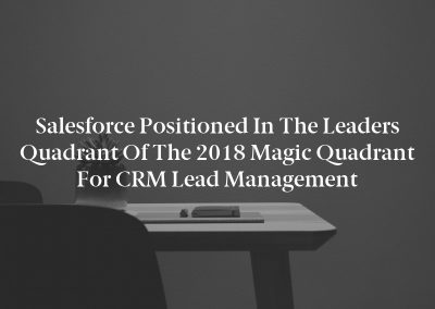Salesforce Positioned in the Leaders Quadrant of the 2018 Magic Quadrant for CRM Lead Management