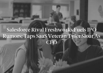 Salesforce Rival Freshworks Fuels IPO Rumors; Taps SaaS Veteran Tyler Sloat as CFO