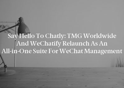 Say Hello to Chatly: TMG Worldwide and WeChatify Relaunch as an All-in-One Suite for WeChat Management