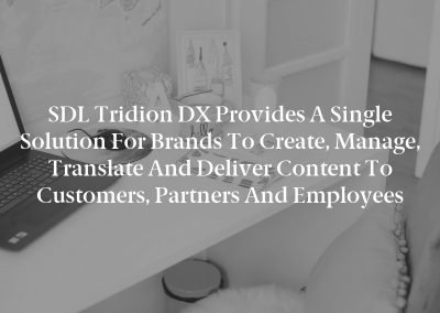 SDL Tridion DX Provides a Single Solution for Brands to Create, Manage, Translate and Deliver Content to Customers, Partners and Employees