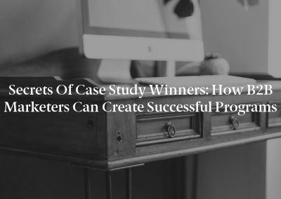 Secrets of Case Study Winners: How B2B Marketers Can Create Successful Programs