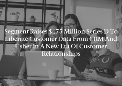 Segment Raises $175 Million Series D to Liberate Customer Data from CRM and Usher in a New Era of Customer Relationships