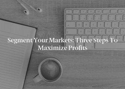 Segment Your Markets: Three Steps to Maximize Profits