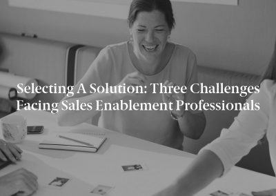 Selecting a Solution: Three Challenges Facing Sales Enablement Professionals