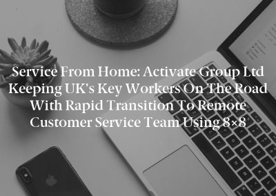 Service from Home: Activate Group Ltd Keeping UK's Key Workers on the Road with Rapid Transition to Remote Customer Service Team Using 8×8