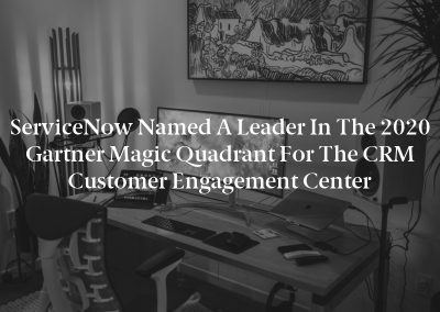 ServiceNow Named a Leader in the 2020 Gartner Magic Quadrant for the CRM Customer Engagement Center