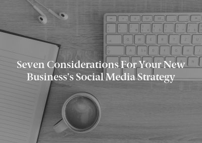 Seven Considerations for Your New Business's Social Media Strategy