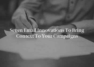 Seven Email Innovations to Bring Context to Your Campaigns