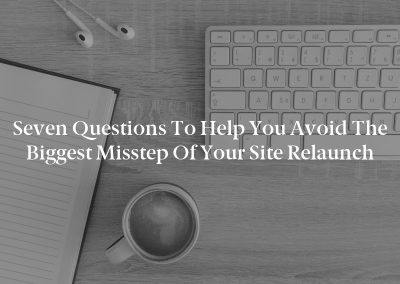 Seven Questions to Help You Avoid the Biggest Misstep of Your Site Relaunch