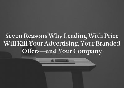 Seven Reasons Why Leading With Price Will Kill Your Advertising, Your Branded Offers—and Your Company