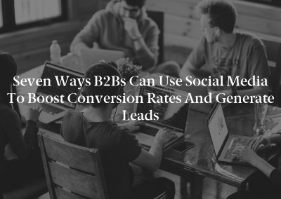 Seven Ways B2Bs Can Use Social Media to Boost Conversion Rates and Generate Leads